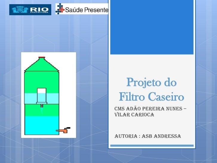 Projeto do Filtro CaseiroCMS Adão Pereira Nunes –Vilar CariocaAutoria : ASB Andressa