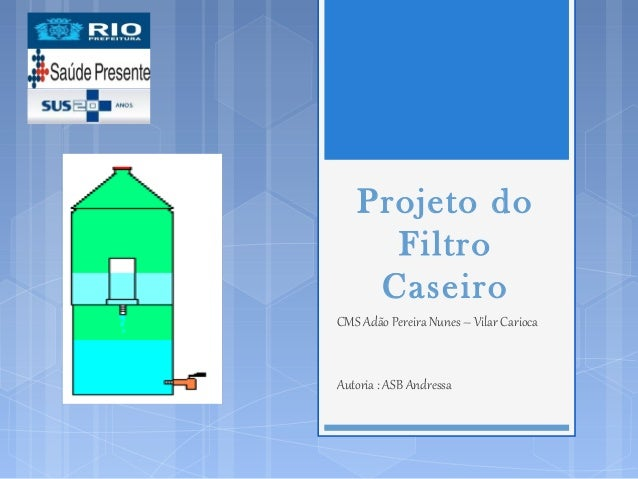 Projeto do Filtro Caseiro CMS Adão Pereira Nunes – Vilar Carioca Autoria : ASB Andressa