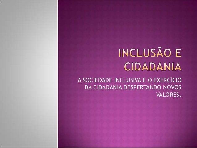 A SOCIEDADE INCLUSIVA E O EXERCÍCIO DA CIDADANIA DESPERTANDO NOVOS VALORES.