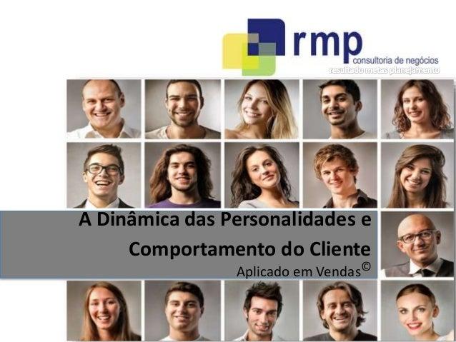 A Dinâmica das Personalidades e  Comportamento do Cliente  Aplicado em Vendas©  RMP Consultoria de Negócios - 2014