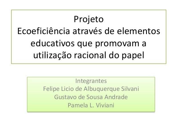 Projeto Ecoeficiência através de elementos educativos que promovam a utilização racional do papel Integrantes Felipe Licio...