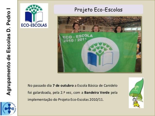 AgrupamentodeEscolasD.PedroI Projeto Eco-EscolasNo passado dia 7 de outubro a Escola Básica de Canidelofoi galardoada, pel...