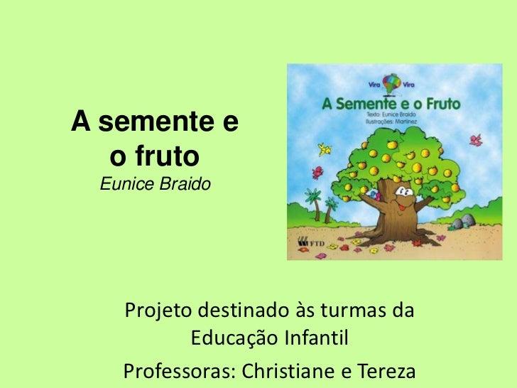 A semente e   o fruto Eunice Braido   Projeto destinado às turmas da          Educação Infantil   Professoras: Christiane ...