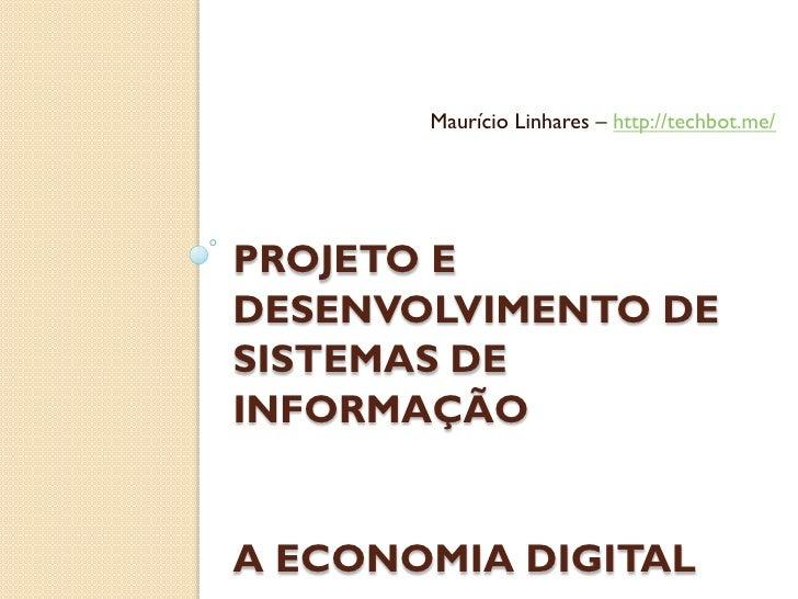 Maurício Linhares – http://techbot.me/PROJETO EDESENVOLVIMENTO DESISTEMAS DEINFORMAÇÃOA ECONOMIA DIGITAL