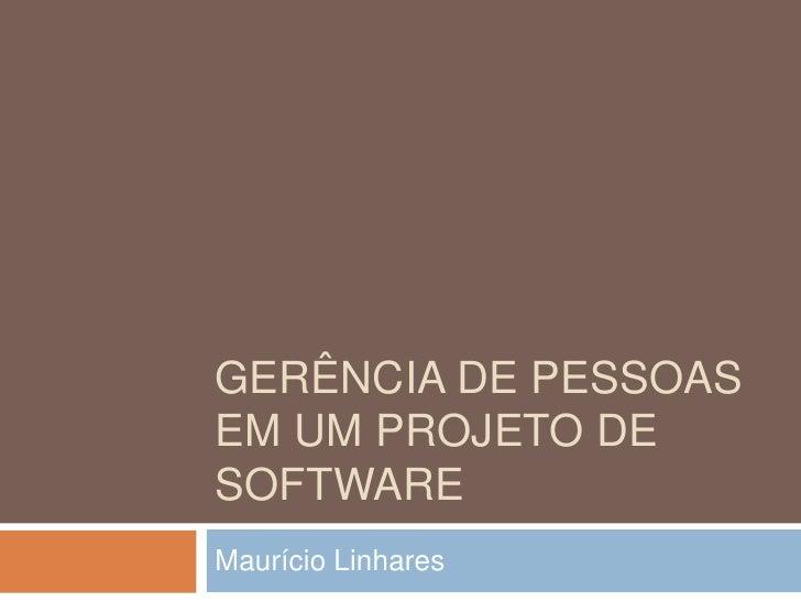 Gerência de pessoas EM UM PROJETO DE SOFTWARE<br />Maurício Linhares<br />