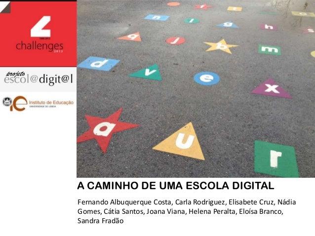 A CAMINHO DE UMA ESCOLA DIGITAL Fernando Albuquerque Costa, Carla Rodriguez, Elisabete Cruz, Nádia Gomes, Cátia Santos, Jo...
