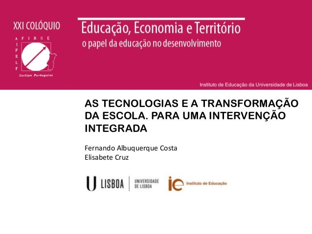 AS TECNOLOGIAS E A TRANSFORMAÇÃO DA ESCOLA. PARA UMA INTERVENÇÃO INTEGRADA Fernando Albuquerque Costa Elisabete Cruz