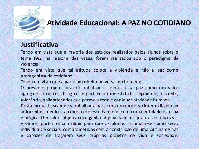 Atividade Educacional: A PAZ NO COTIDIANO Justificativa Tendo em vista que a maioria dos estudos realizados pelos alunos s...