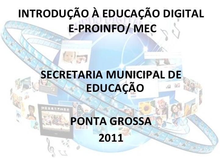 INTRODUÇÃO À EDUCAÇÃO DIGITAL  E-PROINFO/ MEC <ul><li>SECRETARIA MUNICIPAL DE EDUCAÇÃO </li></ul><ul><li>PONTA GROSSA </li...