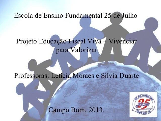 Escola de Ensino Fundamental 25 de Julho Projeto Educação Fiscal Viva – Vivenciar para Valorizar Professoras: Letícia Mora...