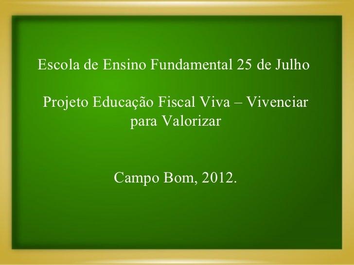 Escola de Ensino Fundamental 25 de JulhoProjeto Educação Fiscal Viva – Vivenciar             para Valorizar           Camp...