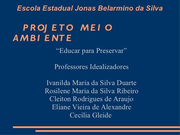 "Escola Estadual Jonas Belarmino da Silva   PROJETO  MEIO  AMBIENTE ""Educar para Preservar"" Professores Idealizadores Ivani..."