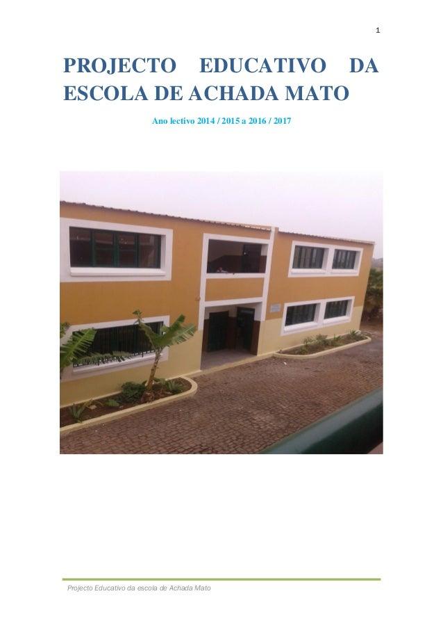 1 Projecto Educativo da escola de Achada Mato PROJECTO EDUCATIVO DA ESCOLA DE ACHADA MATO Ano lectivo 2014 / 2015 a 2016 /...