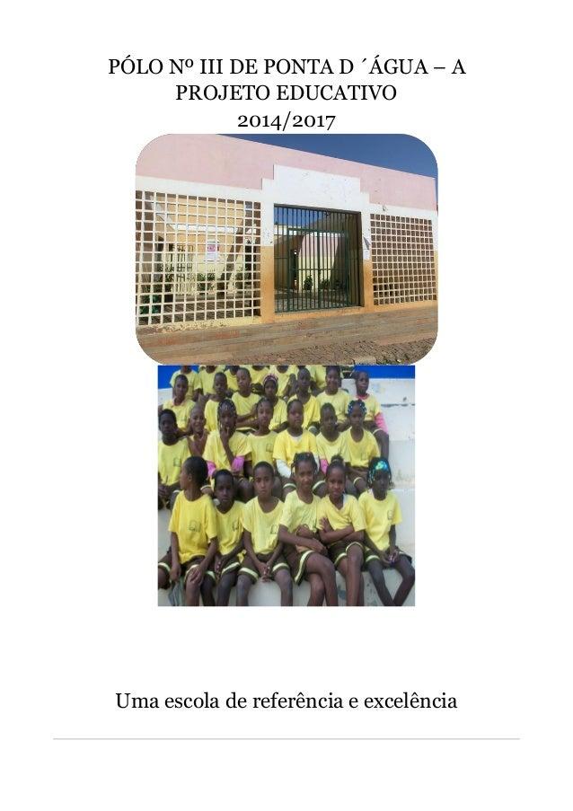 PÓLO Nº III DE PONTA D ´ÁGUA – A PROJETO EDUCATIVO 2014/2017 Uma escola de referência e excelência