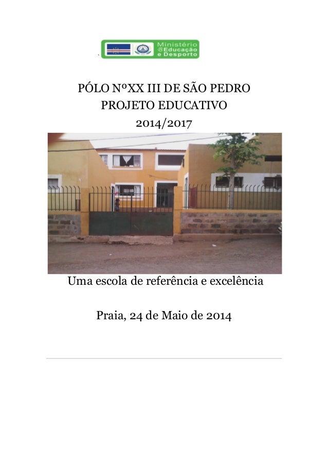 ` PÓLO NºXX III DE SÃO PEDRO PROJETO EDUCATIVO 2014/2017 Uma escola de referência e excelência Praia, 24 de Maio de 2014