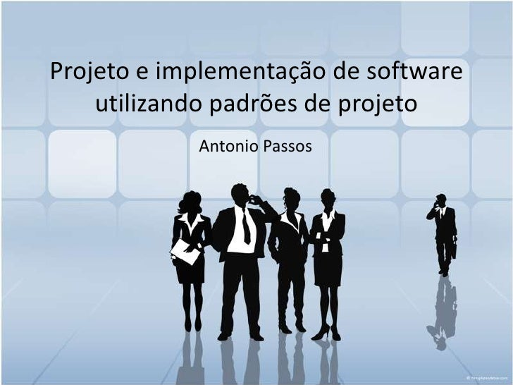 Projeto e implementação de software utilizando padrões de projeto<br />Antonio Passos<br />