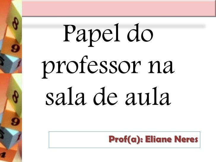Papel doprofessor nasala de aula      Prof(a): Eliane Neres