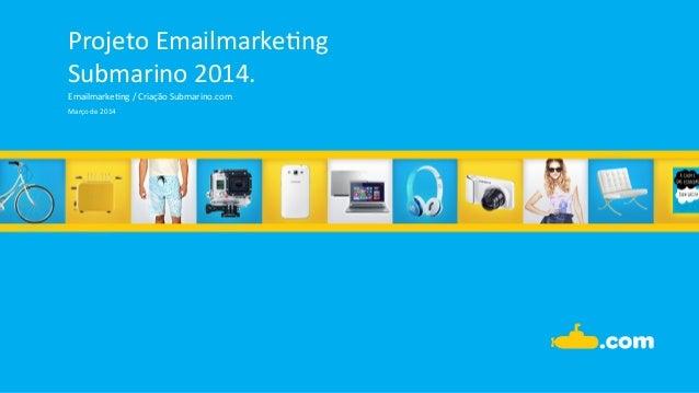 Projeto  Emailmarke.ng   Submarino  2014.   Emailmarke.ng  /  Criação  Submarino.com   Março  de  2014...