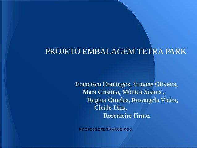 PROJETO EMBALAGEM TETRA PARK      Francisco Domingos, Simone Oliveira,        Mara Cristina, Mônica Soares ,          Regi...