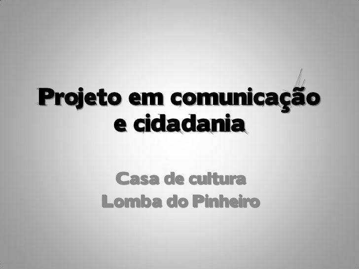 Projeto em comunicação      e cidadania     Casa de cultura    Lomba do Pinheiro