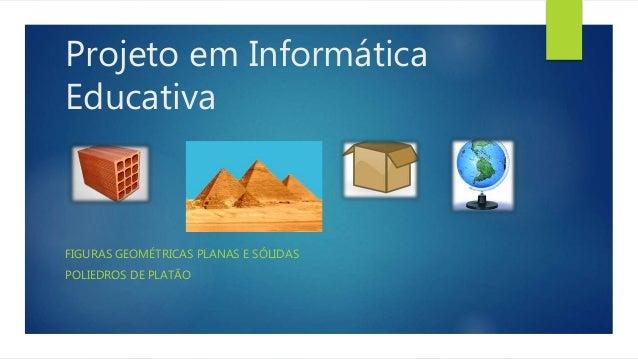 Projeto em Informática  Educativa  FIGURAS GEOMÉTRICAS PLANAS E SÓLIDAS  POLIEDROS DE PLATÃO