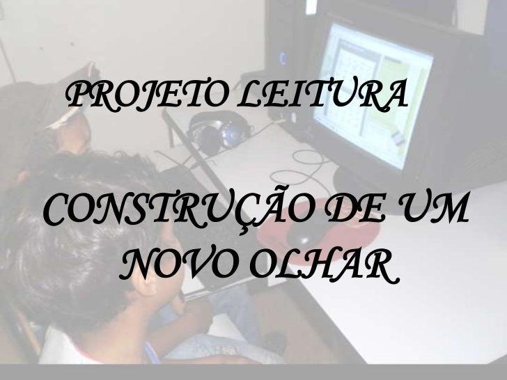 PROJETO LEITURACONSTRUÇÃO DE UM   NOVO OLHAR