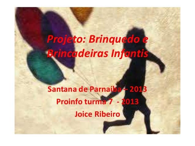 Projeto: Brinquedo e Brincadeiras Infantis Santana de Parnaíba – 2013 Proinfo turma 7 - 2013 Joice Ribeiro