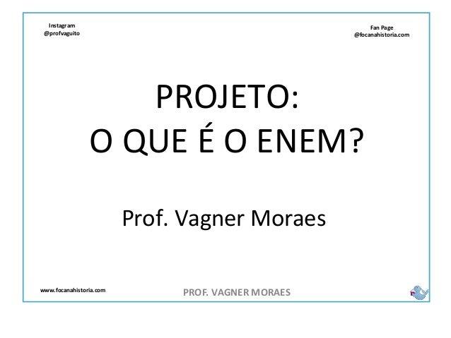 Fan Page @focanahistoria.com www.focanahistoria.com Instagram @profvaguito PROJETO: O QUE É O ENEM? PROF. VAGNER MORAES Pr...