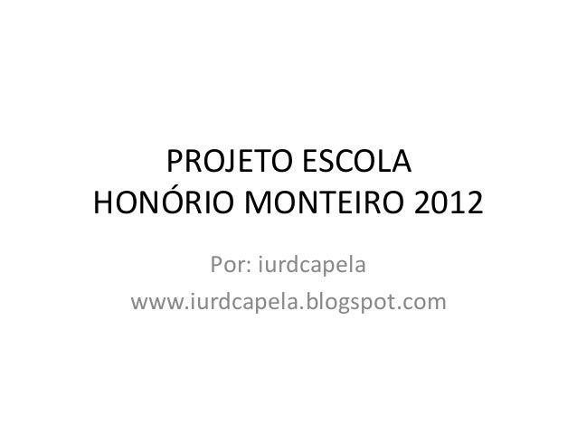 PROJETO ESCOLAHONÓRIO MONTEIRO 2012        Por: iurdcapela  www.iurdcapela.blogspot.com
