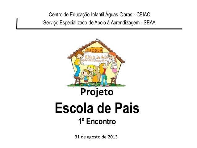 Projeto Escola de Pais 1º Encontro Centro de Educação Infantil Águas Claras - CEIAC Serviço Especializado de Apoio à Apren...