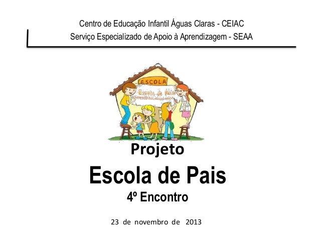 Projeto Escola de Pais 4º Encontro Centro de Educação Infantil Águas Claras - CEIAC Serviço Especializado de Apoio à Apren...