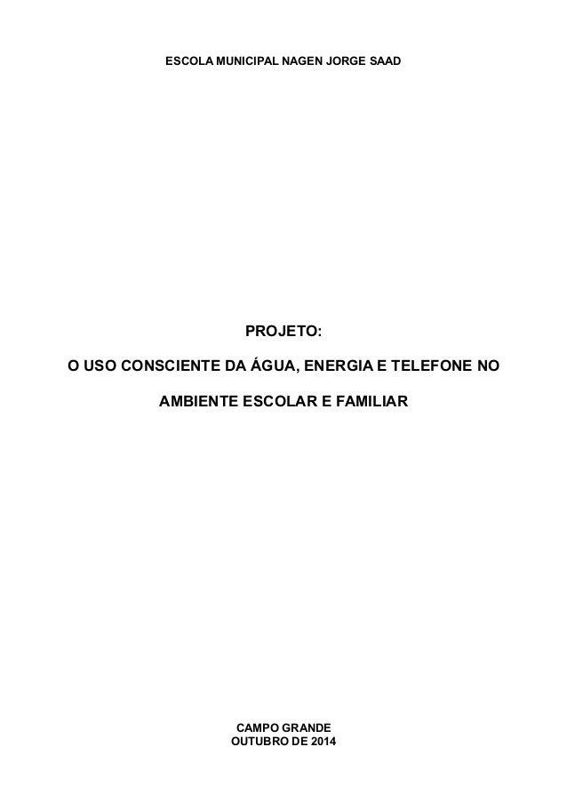 ESCOLA MUNICIPAL NAGEN JORGE SAAD  PROJETO:  O USO CONSCIENTE DA ÁGUA, ENERGIA E TELEFONE NO  AMBIENTE ESCOLAR E FAMILIAR ...