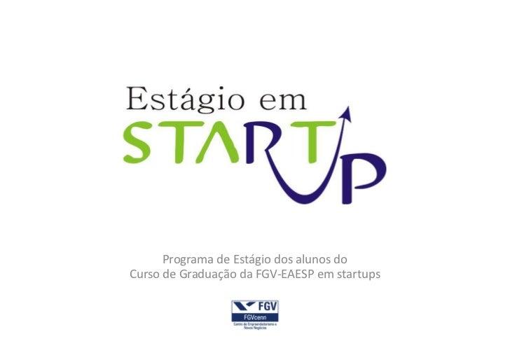 Programa de Estágio dos alunos doCurso de Graduação da FGV-EAESP em startups
