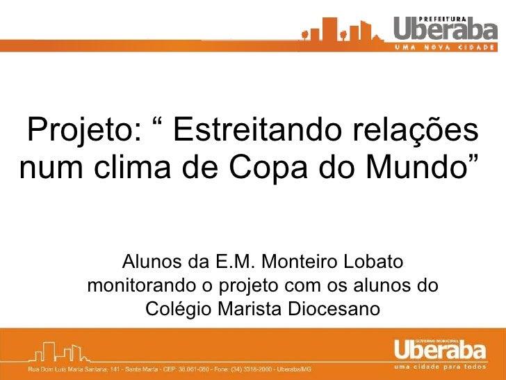 """Projeto: """" Estreitando relações num clima de Copa do Mundo""""   Alunos da E.M. Monteiro Lobato monitorando o projeto com os ..."""