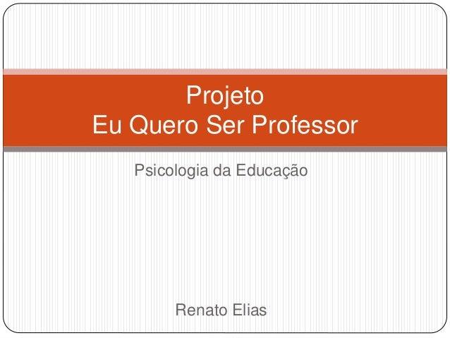 Psicologia da Educação Renato Elias Projeto Eu Quero Ser Professor