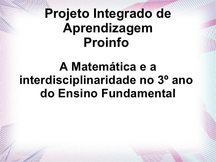 Projeto Integrado de       Aprendizagem          Proinfo        A Matemática e ainterdisciplinaridade no 3º ano    do Ensi...