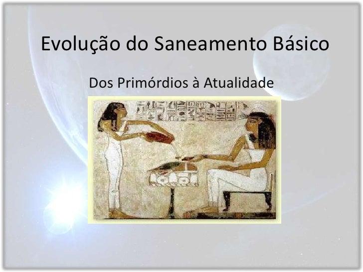 Evolução do Saneamento Básico<br />Dos Primórdios à Atualidade<br />