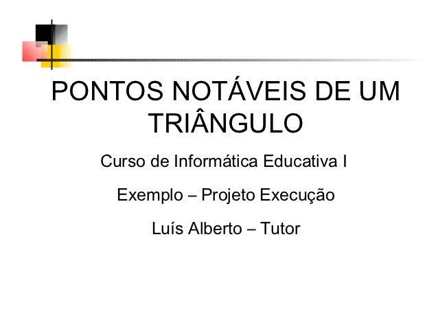 PONTOS NOTÁVEIS DE UM     TRIÂNGULO  Curso de Informática Educativa I    Exemplo – Projeto Execução        Luís Alberto – ...
