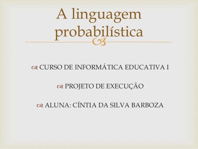A linguagem probabilística   CURSO DE INFORMÁTICA EDUCATIVA I  PROJETO DE EXECUÇÃO  ALUNA: CÍNTIA DA SILVA BARBOZA