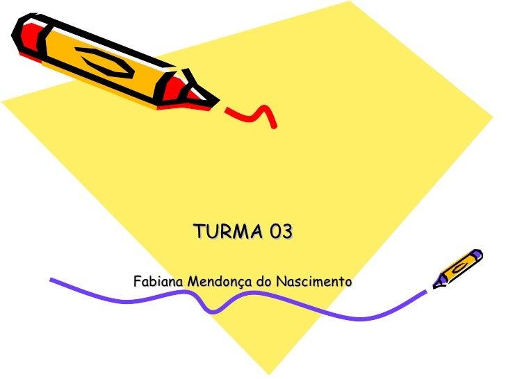 TURMA 03 Fabiana Mendonça do Nascimento