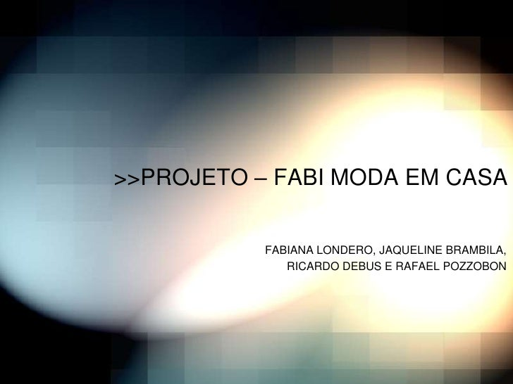 >>PROJETO – FABI MODA EM CASA           FABIANA LONDERO, JAQUELINE BRAMBILA,              RICARDO DEBUS E RAFAEL POZZOBON