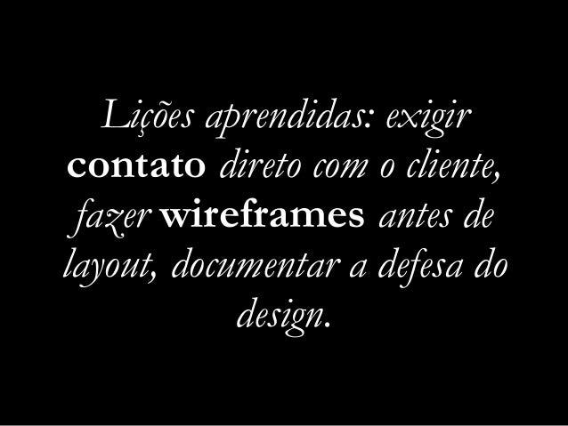 Lições aprendidas: exigir contato direto com o cliente, fazer wireframes antes de layout, documentar a defesa do design.