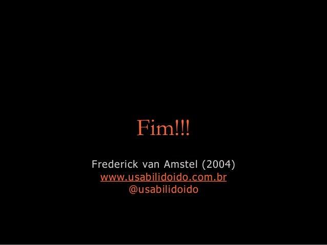 Fim!!! Frederick van Amstel (2004) www.usabilidoido.com.br @usabilidoido