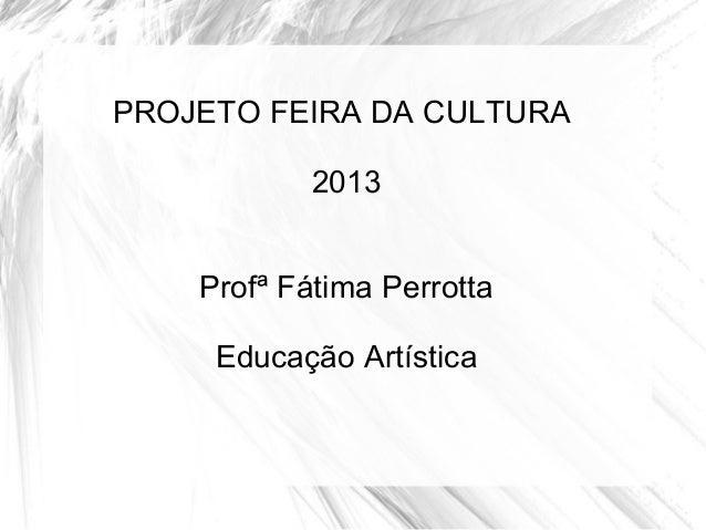 PROJETO FEIRA DA CULTURA2013Profª Fátima PerrottaEducação Artística