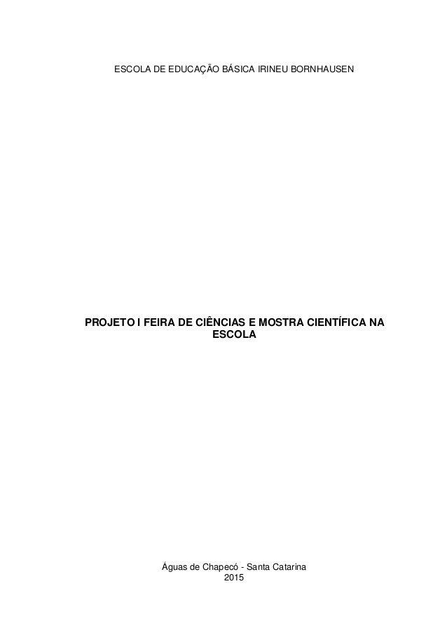 Águas de Chapecó - Santa Catarina 2015 ESCOLA DE EDUCAÇÃO BÁSICA IRINEU BORNHAUSEN PROJETO I FEIRA DE CIÊNCIAS E MOSTRA CI...