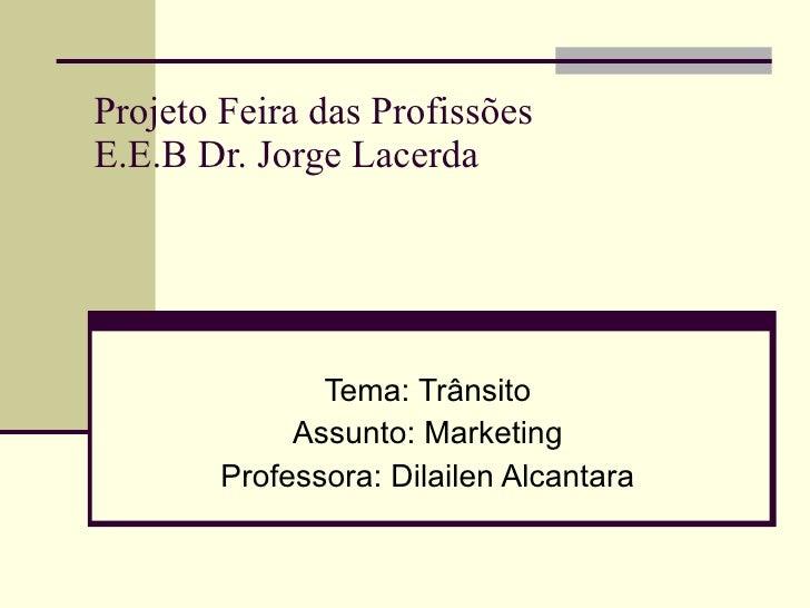 Projeto Feira das Profissões E.E.B Dr. Jorge Lacerda Tema: Trânsito Assunto: Marketing Professora: Dilailen Alcantara