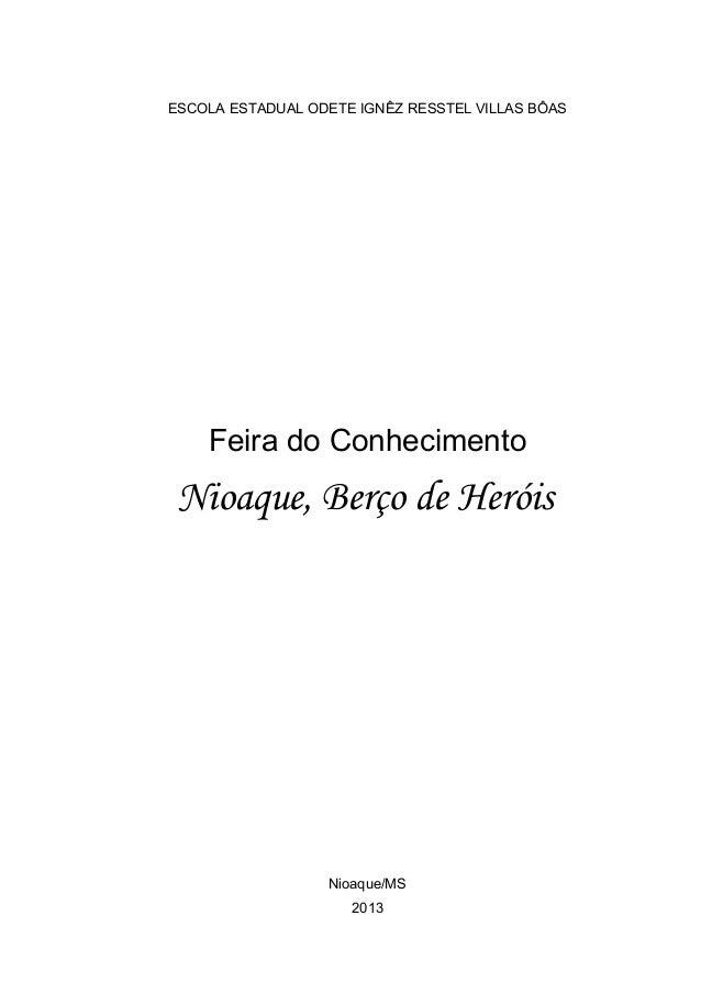 ESCOLA ESTADUAL ODETE IGNÊZ RESSTEL VILLAS BÔAS Feira do Conhecimento Nioaque, Berço de Heróis Nioaque/MS 2013