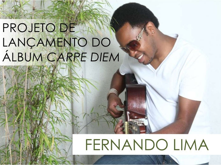 PROJETO DE LANÇAMENTO DO<br />ÁLBUM CARPE DIEM<br />FERNANDO LIMA<br />