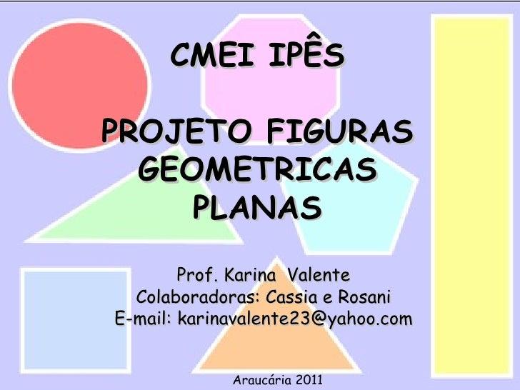 CMEI IPÊSPROJETO FIGURAS  GEOMETRICAS     PLANAS        Prof. Karina Valente  Colaboradoras: Cassia e RosaniE-mail: karina...