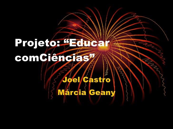 "Projeto: ""Educar  comCiências"" Joel Castro Márcia Geany"